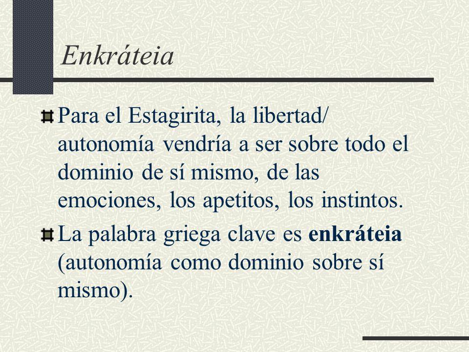 Enkráteia Para el Estagirita, la libertad/ autonomía vendría a ser sobre todo el dominio de sí mismo, de las emociones, los apetitos, los instintos.