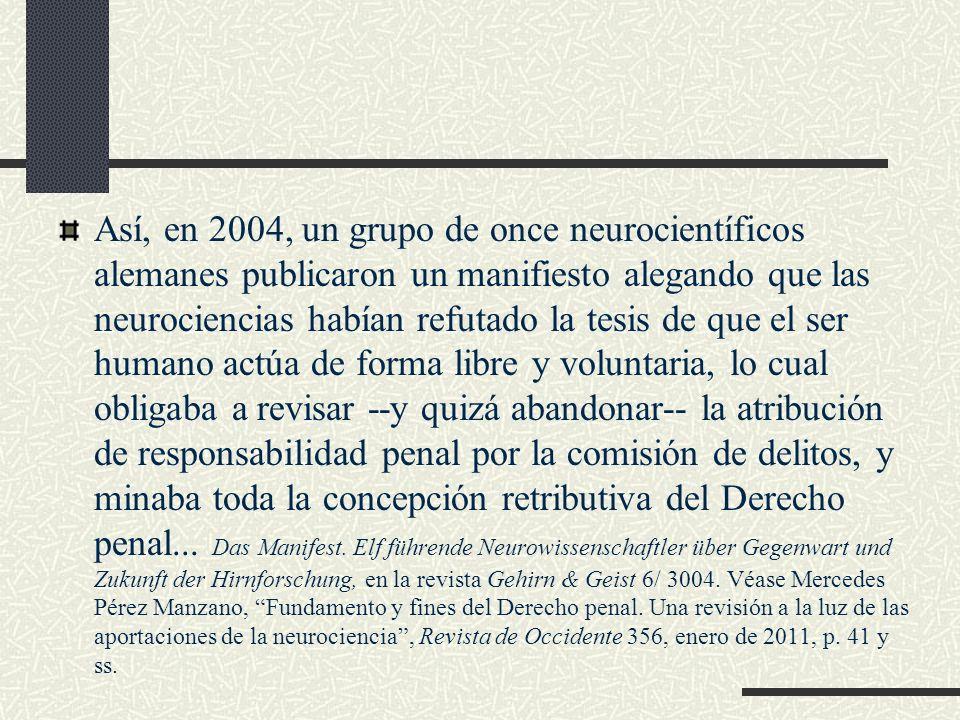 Así, en 2004, un grupo de once neurocientíficos alemanes publicaron un manifiesto alegando que las neurociencias habían refutado la tesis de que el ser humano actúa de forma libre y voluntaria, lo cual obligaba a revisar --y quizá abandonar-- la atribución de responsabilidad penal por la comisión de delitos, y minaba toda la concepción retributiva del Derecho penal...