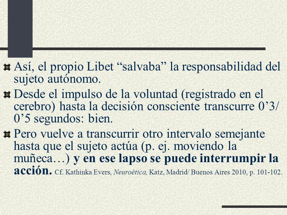 Así, el propio Libet salvaba la responsabilidad del sujeto autónomo.