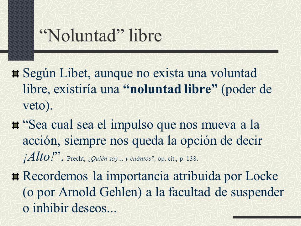 Noluntad libre Según Libet, aunque no exista una voluntad libre, existiría una noluntad libre (poder de veto).