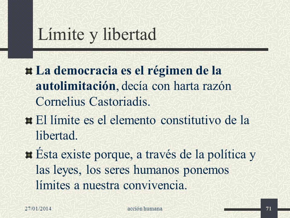 Límite y libertad La democracia es el régimen de la autolimitación, decía con harta razón Cornelius Castoriadis.