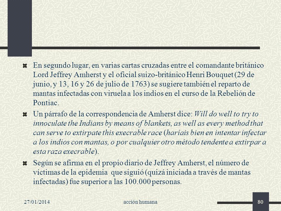 En segundo lugar, en varias cartas cruzadas entre el comandante británico Lord Jeffrey Amherst y el oficial suizo-británico Henri Bouquet (29 de junio, y 13, 16 y 26 de julio de 1763) se sugiere también el reparto de mantas infectadas con viruela a los indios en el curso de la Rebelión de Pontiac.
