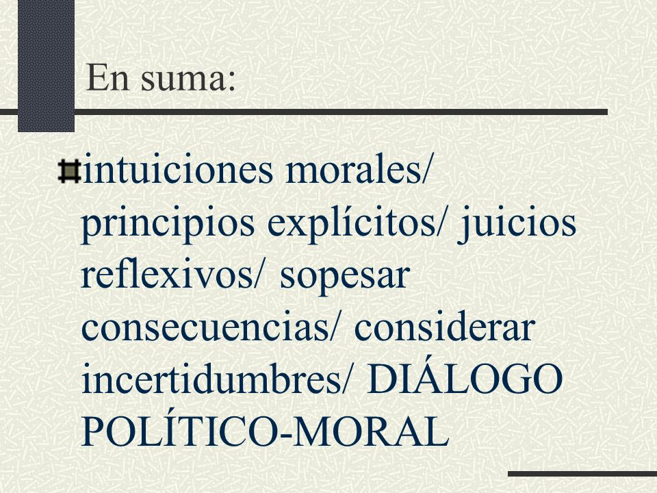 En suma: intuiciones morales/ principios explícitos/ juicios reflexivos/ sopesar consecuencias/ considerar incertidumbres/ DIÁLOGO POLÍTICO-MORAL.