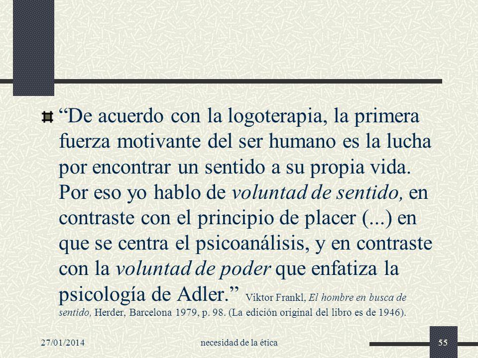 De acuerdo con la logoterapia, la primera fuerza motivante del ser humano es la lucha por encontrar un sentido a su propia vida. Por eso yo hablo de voluntad de sentido, en contraste con el principio de placer (...) en que se centra el psicoanálisis, y en contraste con la voluntad de poder que enfatiza la psicología de Adler. Viktor Frankl, El hombre en busca de sentido, Herder, Barcelona 1979, p. 98. (La edición original del libro es de 1946).