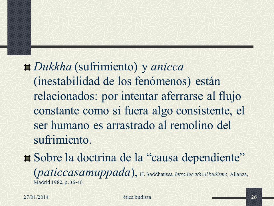 Dukkha (sufrimiento) y anicca (inestabilidad de los fenómenos) están relacionados: por intentar aferrarse al flujo constante como si fuera algo consistente, el ser humano es arrastrado al remolino del sufrimiento.