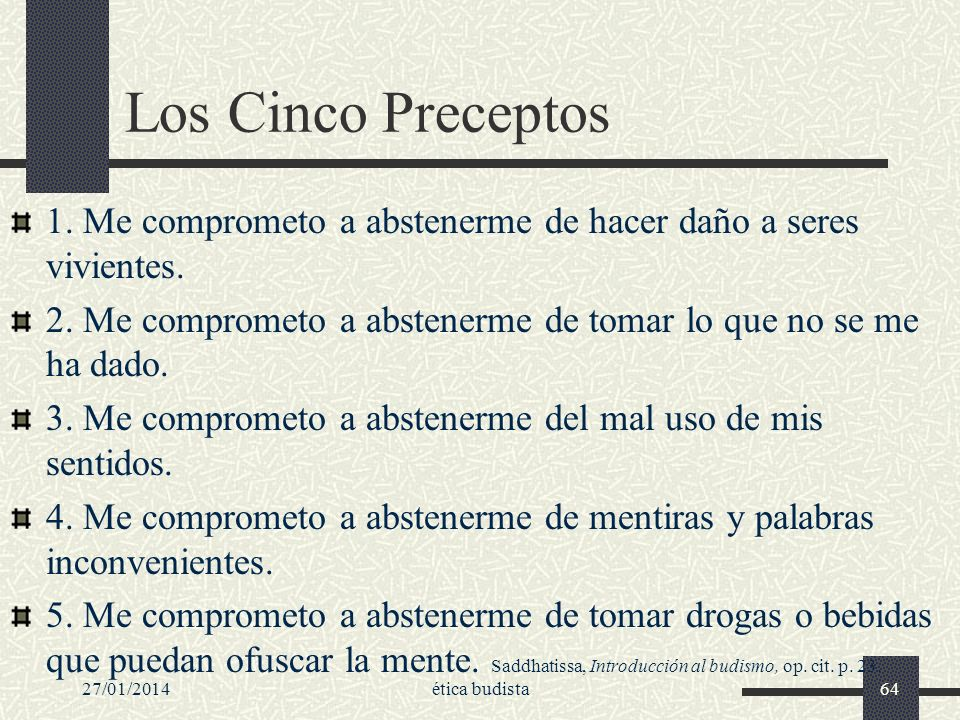 Los Cinco Preceptos1. Me comprometo a abstenerme de hacer daño a seres vivientes. 2. Me comprometo a abstenerme de tomar lo que no se me ha dado.
