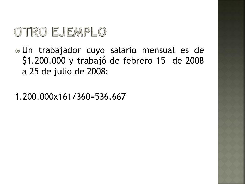 OTRO EJEMPLOUn trabajador cuyo salario mensual es de $1.200.000 y trabajó de febrero 15 de 2008 a 25 de julio de 2008: