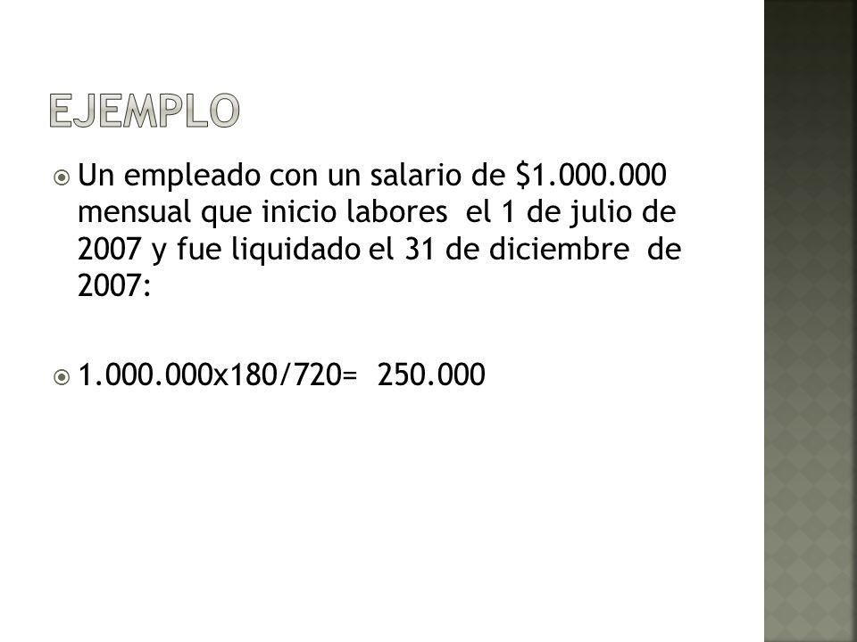 ejemploUn empleado con un salario de $1.000.000 mensual que inicio labores el 1 de julio de 2007 y fue liquidado el 31 de diciembre de 2007: