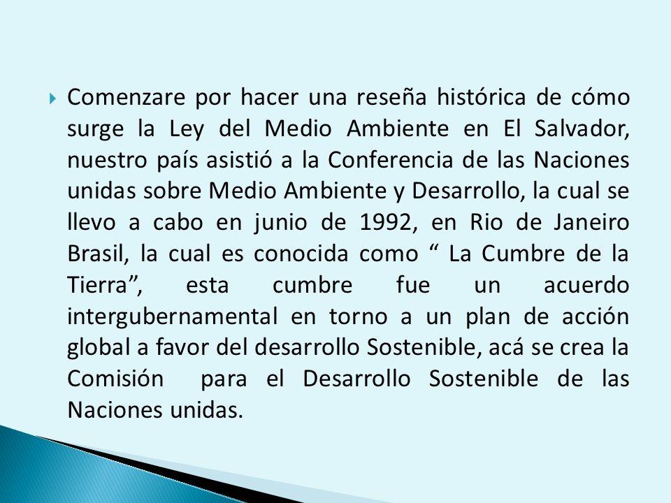 Comenzare por hacer una reseña histórica de cómo surge la Ley del Medio Ambiente en El Salvador, nuestro país asistió a la Conferencia de las Naciones unidas sobre Medio Ambiente y Desarrollo, la cual se llevo a cabo en junio de 1992, en Rio de Janeiro Brasil, la cual es conocida como La Cumbre de la Tierra , esta cumbre fue un acuerdo intergubernamental en torno a un plan de acción global a favor del desarrollo Sostenible, acá se crea la Comisión para el Desarrollo Sostenible de las Naciones unidas.