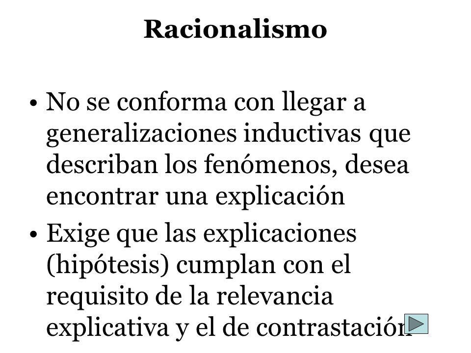 RacionalismoNo se conforma con llegar a generalizaciones inductivas que describan los fenómenos, desea encontrar una explicación.