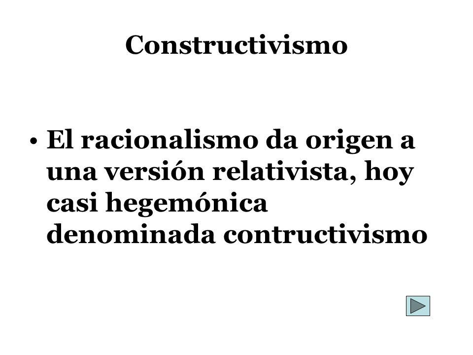 Constructivismo El racionalismo da origen a una versión relativista, hoy casi hegemónica denominada contructivismo.
