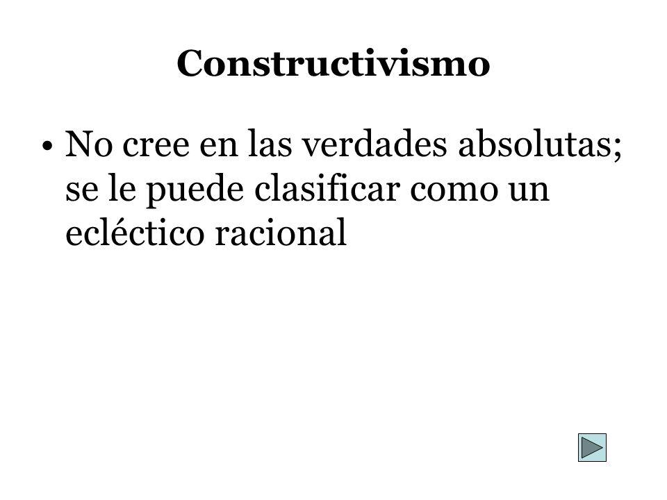 ConstructivismoNo cree en las verdades absolutas; se le puede clasificar como un ecléctico racional.