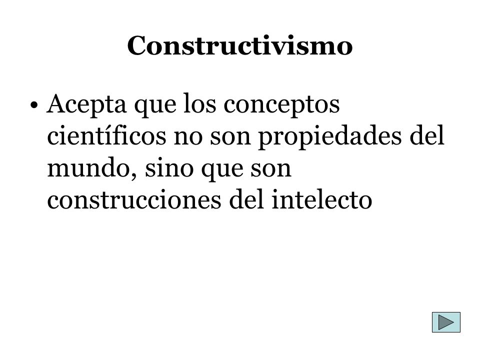 Constructivismo Acepta que los conceptos científicos no son propiedades del mundo, sino que son construcciones del intelecto.