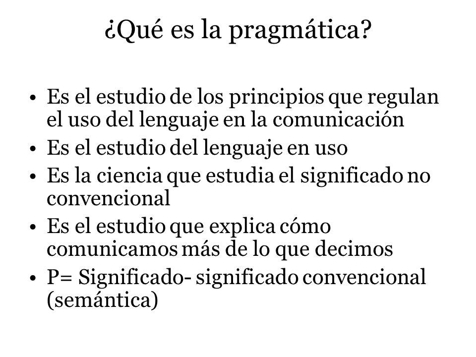 ¿Qué es la pragmática Es el estudio de los principios que regulan el uso del lenguaje en la comunicación.