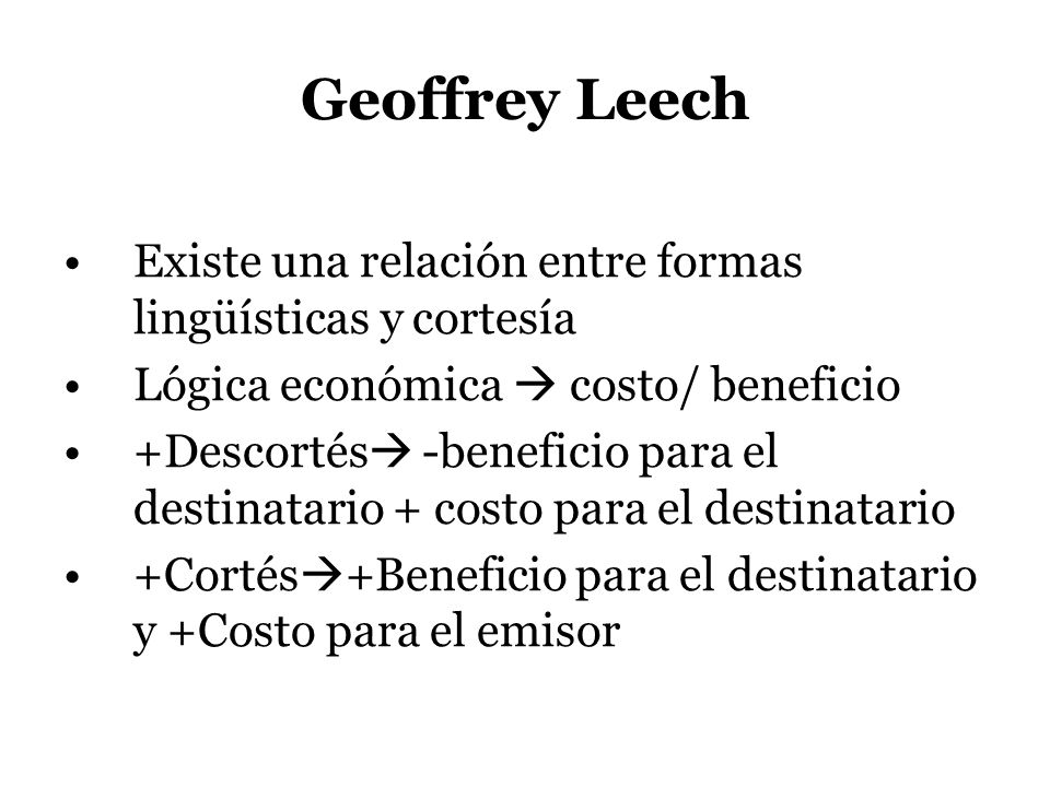 Geoffrey Leech Existe una relación entre formas lingüísticas y cortesía. Lógica económica  costo/ beneficio.