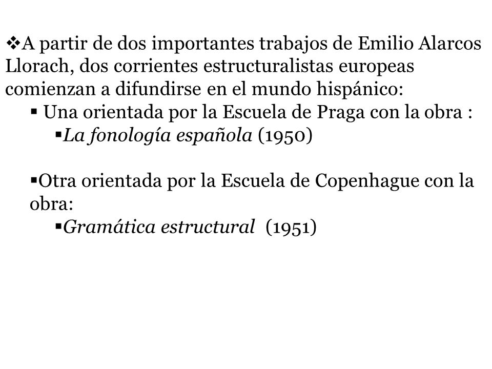 A partir de dos importantes trabajos de Emilio Alarcos Llorach, dos corrientes estructuralistas europeas comienzan a difundirse en el mundo hispánico: