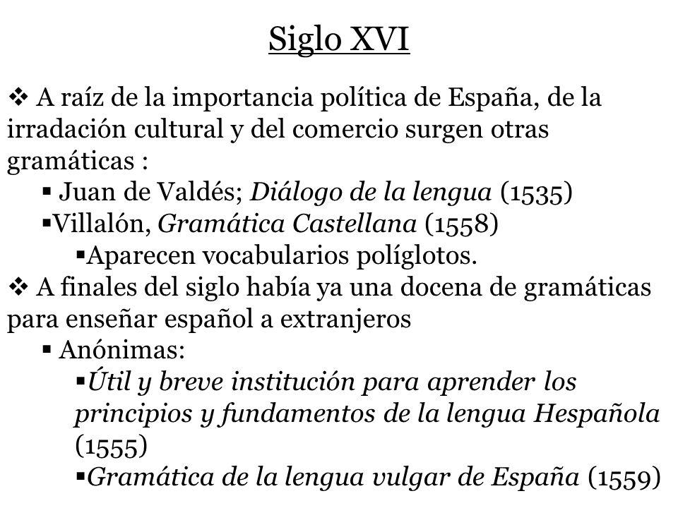 Siglo XVI A raíz de la importancia política de España, de la irradación cultural y del comercio surgen otras gramáticas :