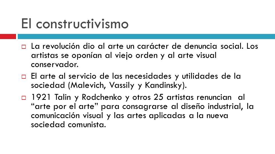 El constructivismo La revolución dio al arte un carácter de denuncia social. Los artistas se oponían al viejo orden y al arte visual conservador.