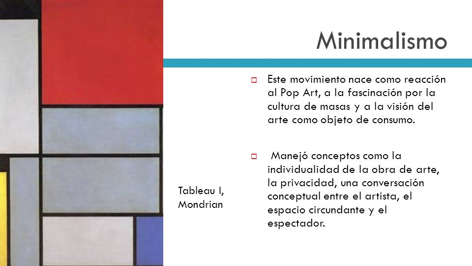 Minimalismo Este movimiento nace como reacción al Pop Art, a la fascinación por la cultura de masas y a la visión del arte como objeto de consumo.