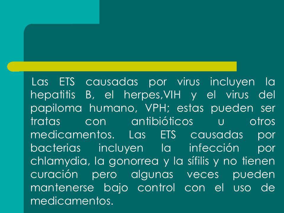 Las ETS causadas por virus incluyen la hepatitis B, el herpes,VIH y el virus del papiloma humano, VPH; estas pueden ser tratas con antibióticos u otros medicamentos.