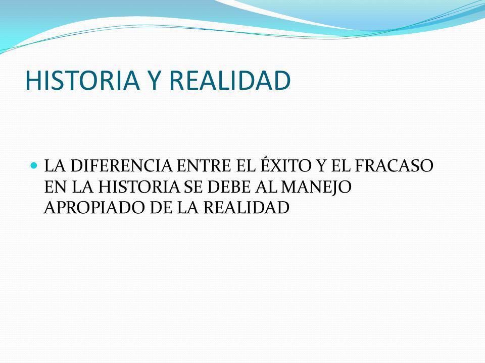 HISTORIA Y REALIDAD LA DIFERENCIA ENTRE EL ÉXITO Y EL FRACASO EN LA HISTORIA SE DEBE AL MANEJO APROPIADO DE LA REALIDAD.