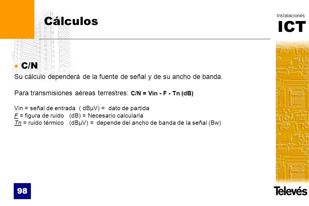 CálculosC/N. Su cálculo dependerá de la fuente de señal y de su ancho de banda. Para transmisiones aéreas terrestres: C/N = Vin - F - Tn (dB)