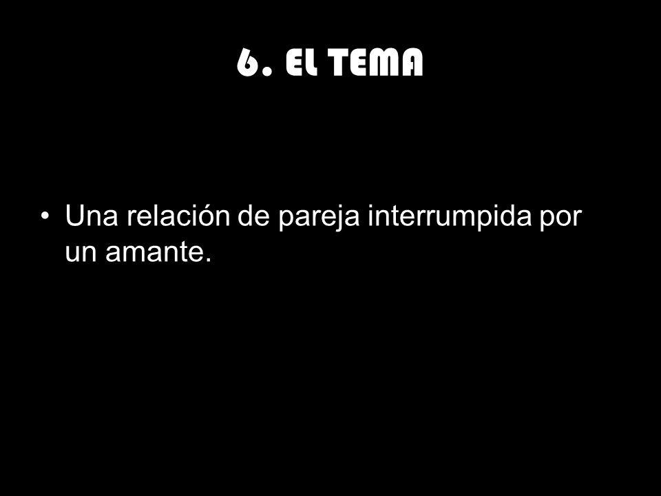 6. EL TEMA Una relación de pareja interrumpida por un amante.