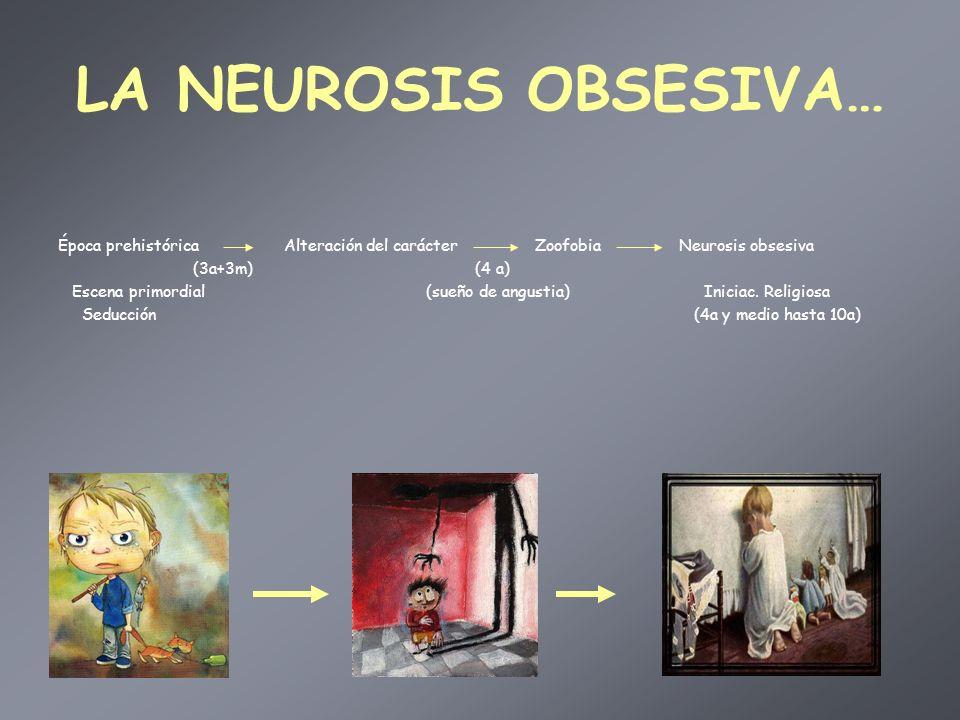 LA NEUROSIS OBSESIVA… Época prehistórica Alteración del carácter Zoofobia Neurosis obsesiva.