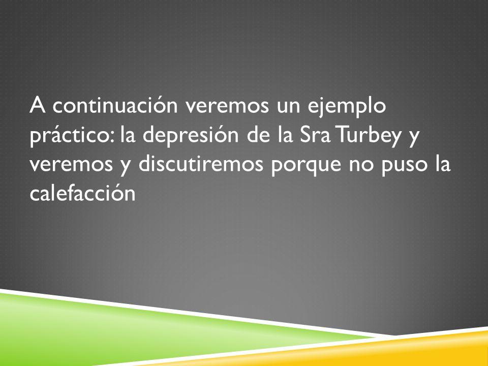 A continuación veremos un ejemplo práctico: la depresión de la Sra Turbey y veremos y discutiremos porque no puso la calefacción