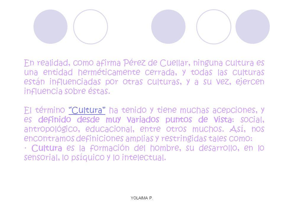 En realidad, como afirma Pérez de Cuellar, ninguna cultura es una entidad herméticamente cerrada, y todas las culturas están influenciadas por otras culturas, y a su vez, ejercen influencia sobre éstas.