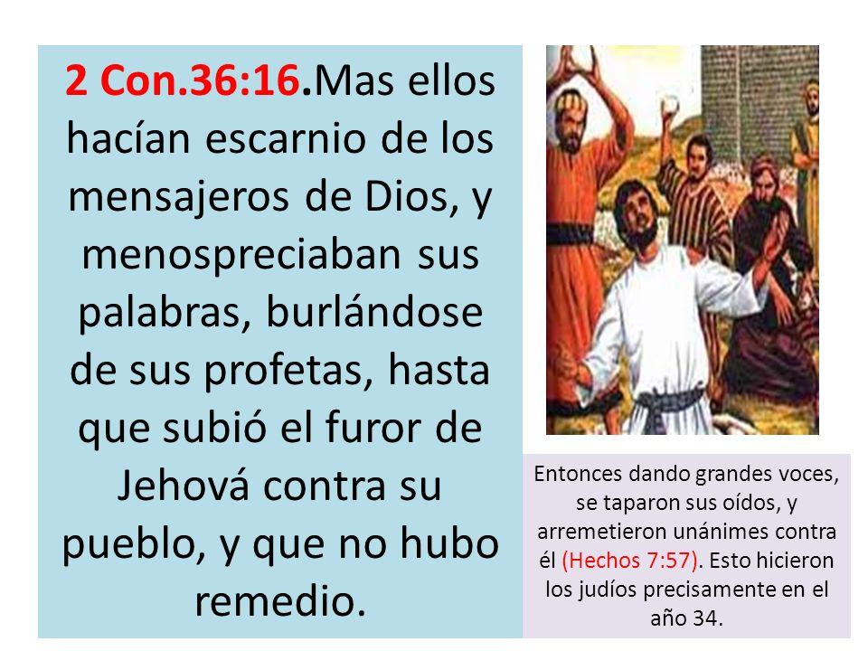 2 Con.36:16.Mas ellos hacían escarnio de los mensajeros de Dios, y menospreciaban sus palabras, burlándose de sus profetas, hasta que subió el furor de Jehová contra su pueblo, y que no hubo remedio.