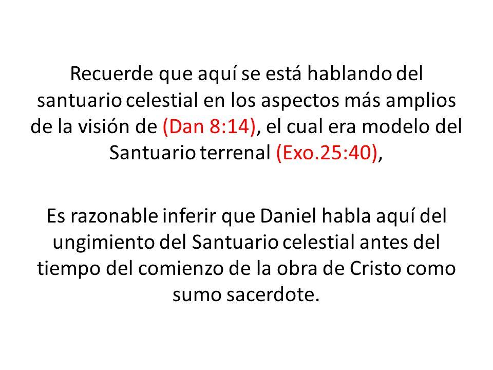 Recuerde que aquí se está hablando del santuario celestial en los aspectos más amplios de la visión de (Dan 8:14), el cual era modelo del Santuario terrenal (Exo.25:40),