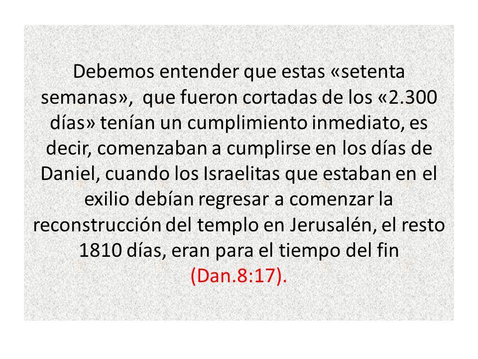 Debemos entender que estas «setenta semanas», que fueron cortadas de los «2.300 días» tenían un cumplimiento inmediato, es decir, comenzaban a cumplirse en los días de Daniel, cuando los Israelitas que estaban en el exilio debían regresar a comenzar la reconstrucción del templo en Jerusalén, el resto 1810 días, eran para el tiempo del fin (Dan.8:17).