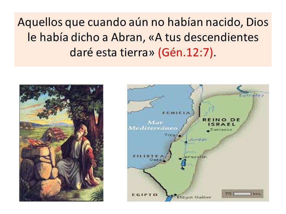Aquellos que cuando aún no habían nacido, Dios le había dicho a Abran, «A tus descendientes daré esta tierra» (Gén.12:7).