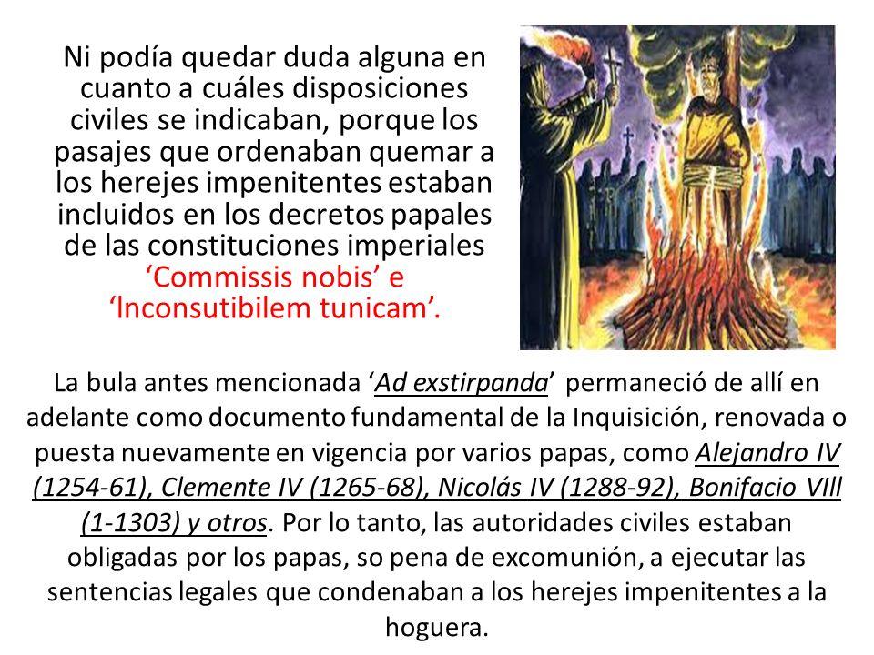 Ni podía quedar duda alguna en cuanto a cuáles disposiciones civiles se indicaban, porque los pasajes que ordenaban quemar a los herejes impenitentes estaban incluidos en los decretos papales de las constituciones imperiales 'Commissis nobis' e 'lnconsutibilem tunicam'.