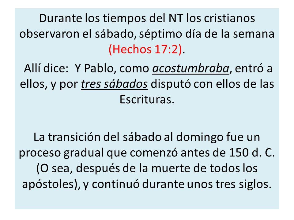 Durante los tiempos del NT los cristianos observaron el sábado, séptimo día de la semana (Hechos 17:2).