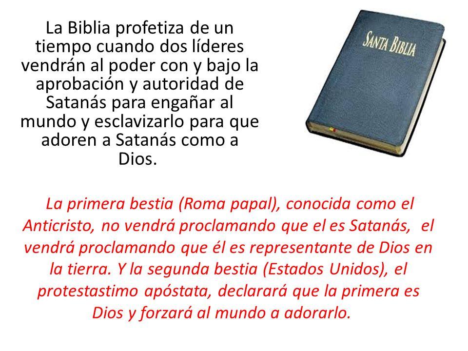 La Biblia profetiza de un tiempo cuando dos líderes vendrán al poder con y bajo la aprobación y autoridad de Satanás para engañar al mundo y esclavizarlo para que adoren a Satanás como a Dios.
