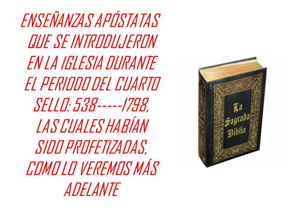 ENSEÑANZAS APÓSTATAS QUE SE INTRODUJERON EN LA IGLESIA DURANTE EL PERIODO DEL CUARTO SELLO: 538-----1798, LAS CUALES HABÍAN SIDO PROFETIZADAS, COMO LO VEREMOS MÁS ADELANTE