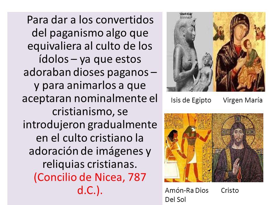 Para dar a los convertidos del paganismo algo que equivaliera al culto de los ídolos – ya que estos adoraban dioses paganos – y para animarlos a que aceptaran nominalmente el cristianismo, se introdujeron gradualmente en el culto cristiano la adoración de imágenes y reliquias cristianas. (Concilio de Nicea, 787 d.C.).