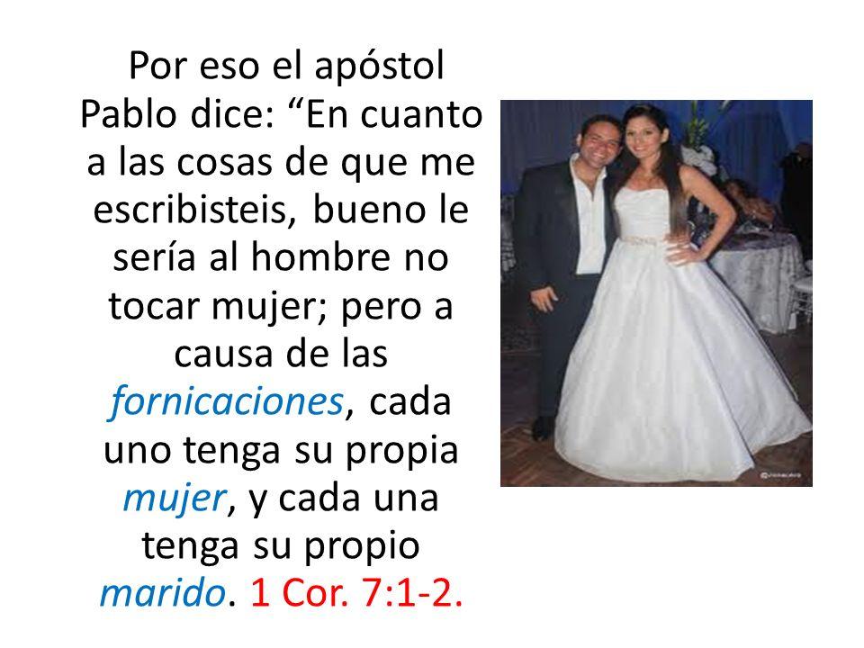 Por eso el apóstol Pablo dice: En cuanto a las cosas de que me escribisteis, bueno le sería al hombre no tocar mujer; pero a causa de las fornicaciones, cada uno tenga su propia mujer, y cada una tenga su propio marido.