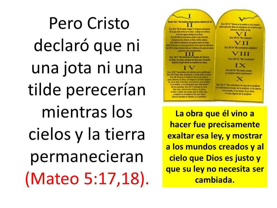 Pero Cristo declaró que ni una jota ni una tilde perecerían mientras los cielos y la tierra permanecieran (Mateo 5:17,18).