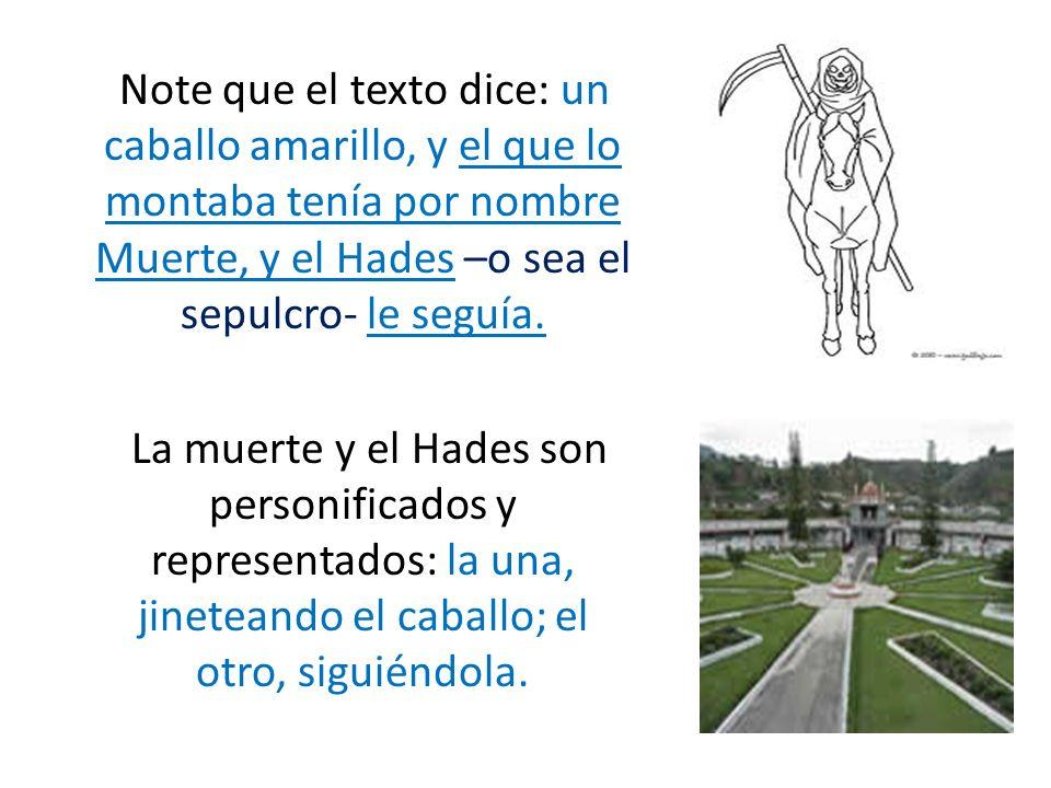 Note que el texto dice: un caballo amarillo, y el que lo montaba tenía por nombre Muerte, y el Hades –o sea el sepulcro- le seguía.