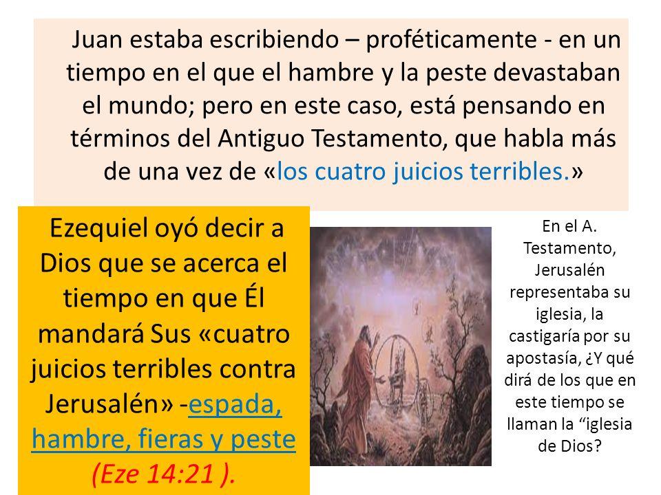 Juan estaba escribiendo – proféticamente - en un tiempo en el que el hambre y la peste devastaban el mundo; pero en este caso, está pensando en términos del Antiguo Testamento, que habla más de una vez de «los cuatro juicios terribles.»