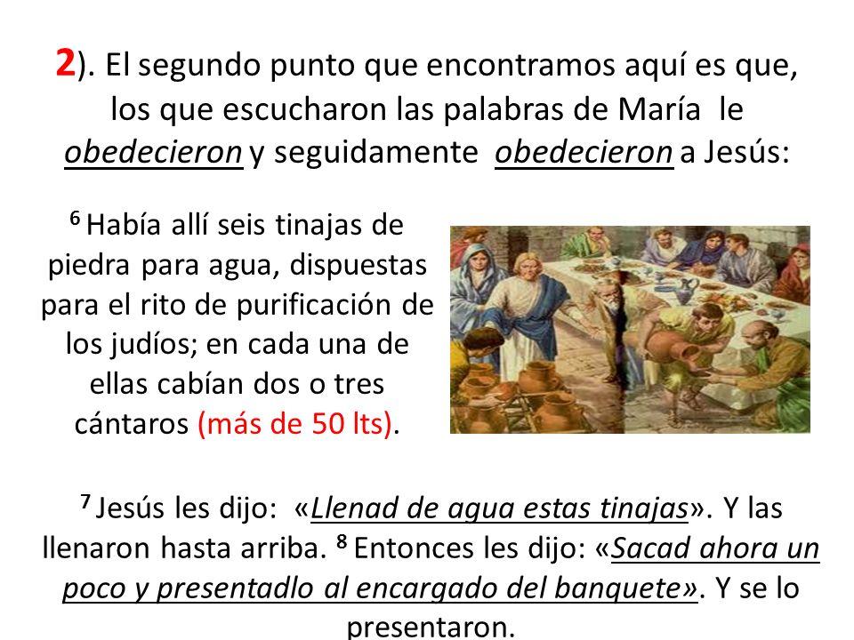 2). El segundo punto que encontramos aquí es que, los que escucharon las palabras de María le obedecieron y seguidamente obedecieron a Jesús:
