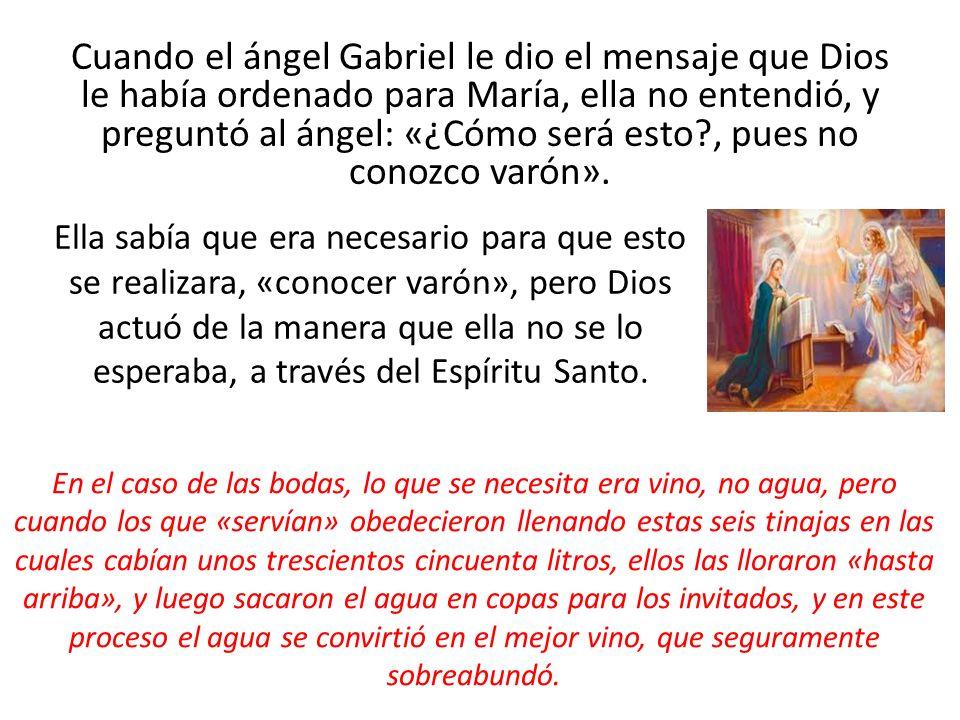 Cuando el ángel Gabriel le dio el mensaje que Dios le había ordenado para María, ella no entendió, y preguntó al ángel: «¿Cómo será esto , pues no conozco varón».