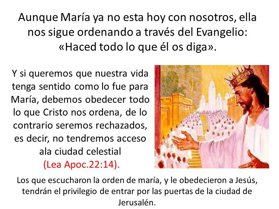 Aunque María ya no esta hoy con nosotros, ella nos sigue ordenando a través del Evangelio: «Haced todo lo que él os diga».