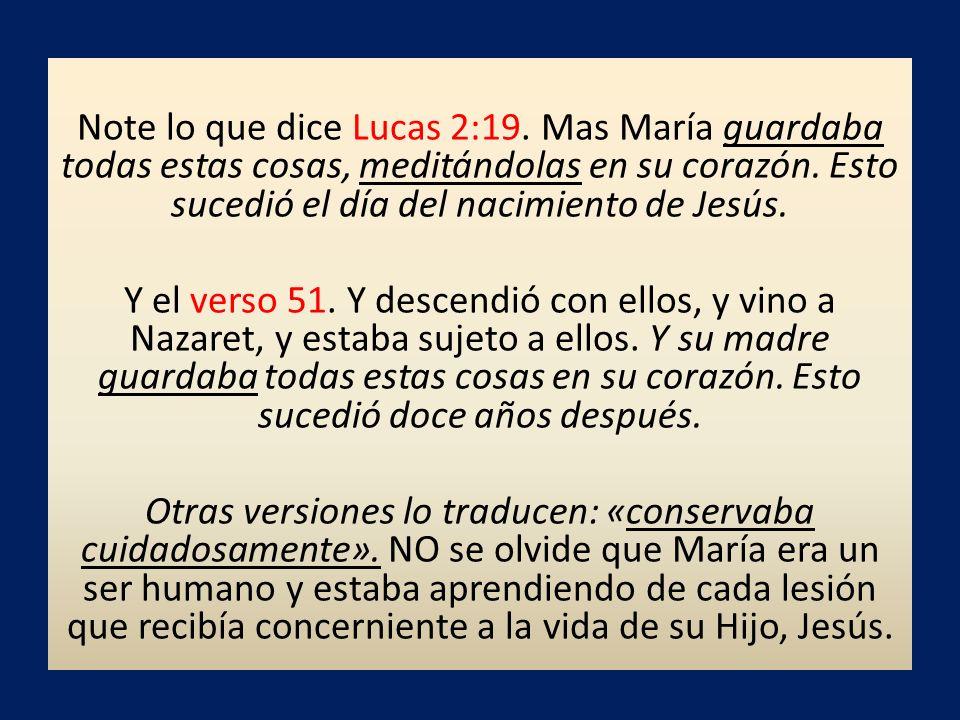 Note lo que dice Lucas 2:19. Mas María guardaba todas estas cosas, meditándolas en su corazón.