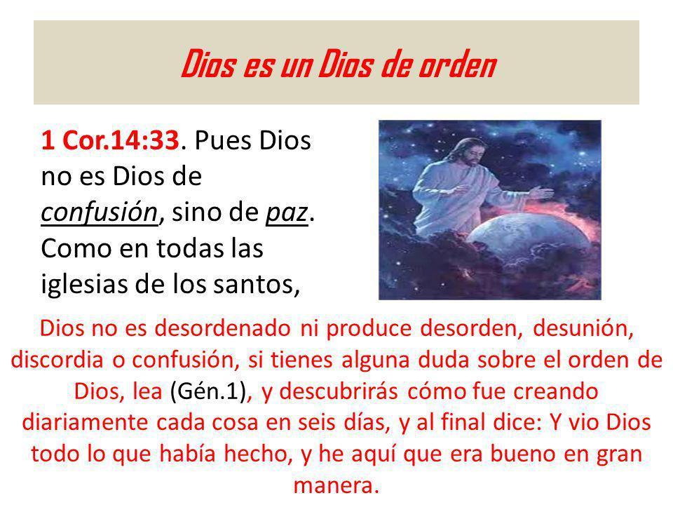 Dios es un Dios de orden 1 Cor.14:33. Pues Dios no es Dios de confusión, sino de paz. Como en todas las iglesias de los santos,