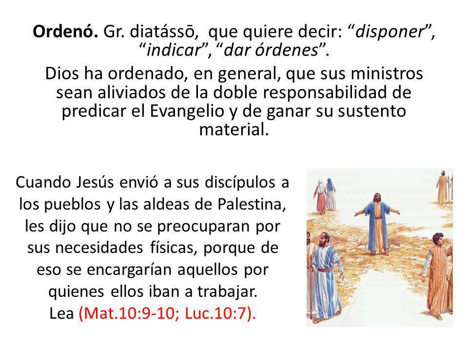 Ordenó. Gr. diatássō, que quiere decir: disponer , indicar , dar órdenes . Dios ha ordenado, en general, que sus ministros sean aliviados de la doble responsabilidad de predicar el Evangelio y de ganar su sustento material.