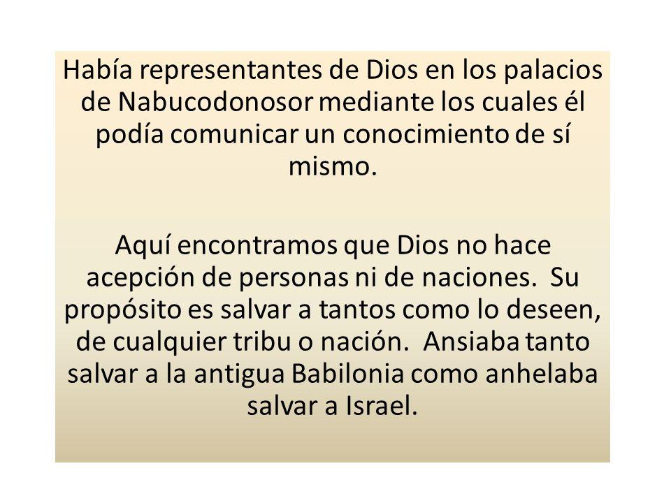 Había representantes de Dios en los palacios de Nabucodonosor mediante los cuales él podía comunicar un conocimiento de sí mismo.